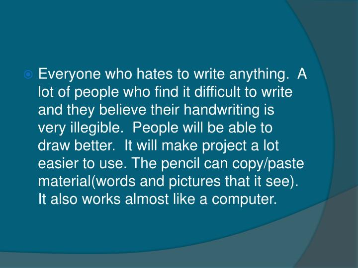 Everyone who hates to write anything.  A lot of people who find it difficult to write and they believe their handwriting is very illegible.  People will be able to draw better.  It will make project a lot easier to use. The pencil can copy/paste material(words and pictures that it see). It also works almost like a computer.