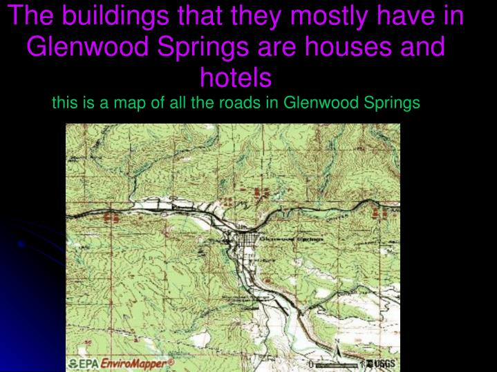The buildings that they mostly have in Glenwood Springs are houses and hotels