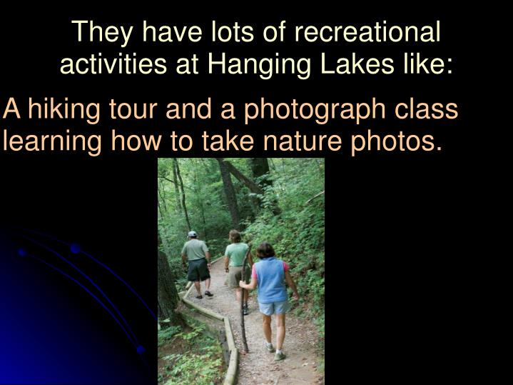 They have lots of recreational activities at Hanging Lakes like:
