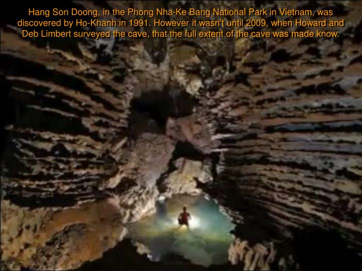 Hang Son Doong, in the Phong Nha-Ke Bang National Park in Vietnam, was discovered by Ho-Khanh in 1991. However it wasn't until 2009, when Howard and Deb Limbert surveyed the cave, that the full extent of the cave was made know.