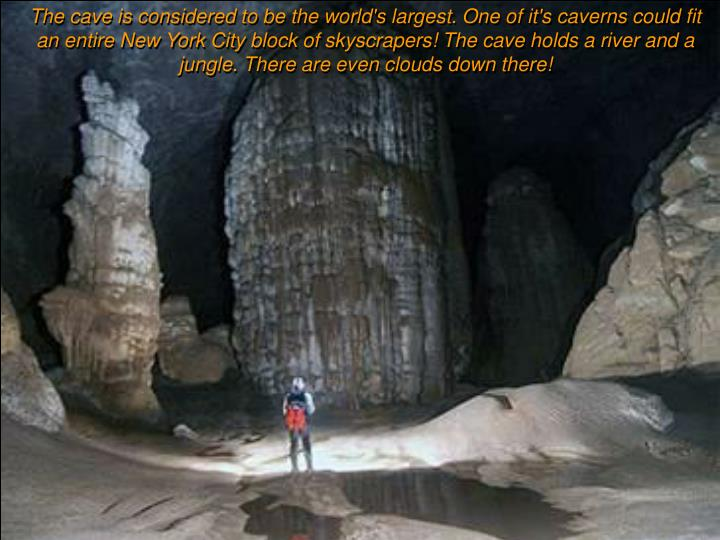 The cave is considered to be the world's largest. One of it's caverns could fit an entire New York City block of skyscrapers! The cave holds a river and a jungle. There are even clouds down there!