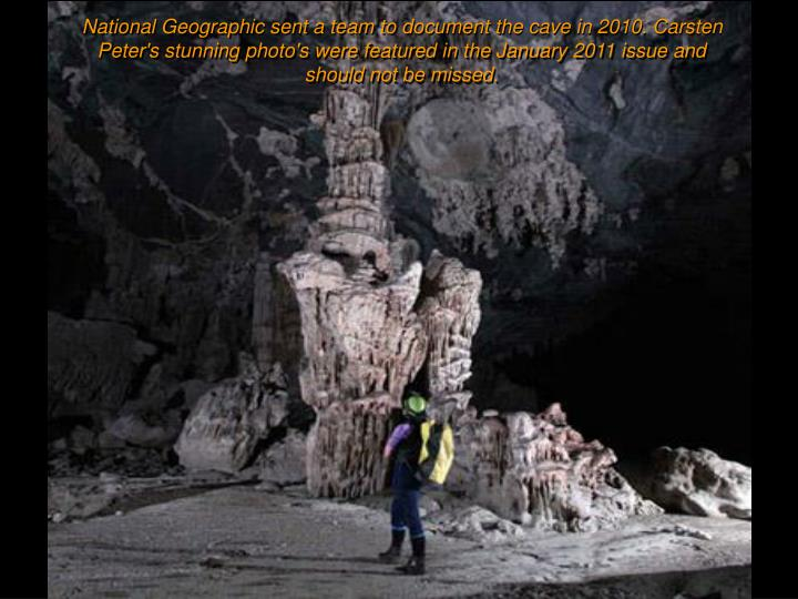 National Geographic sent a team to document the cave in 2010. Carsten Peter's stunning photo's were featured in the January 2011 issue and should not be missed.