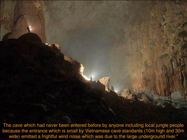 """The cave which had never been entered before by anyone including local jungle people because the entrance which is small by Vietnamese cave standards (10m high and 30m wide) emitted a frightful wind noise which was due to the large underground river."""""""