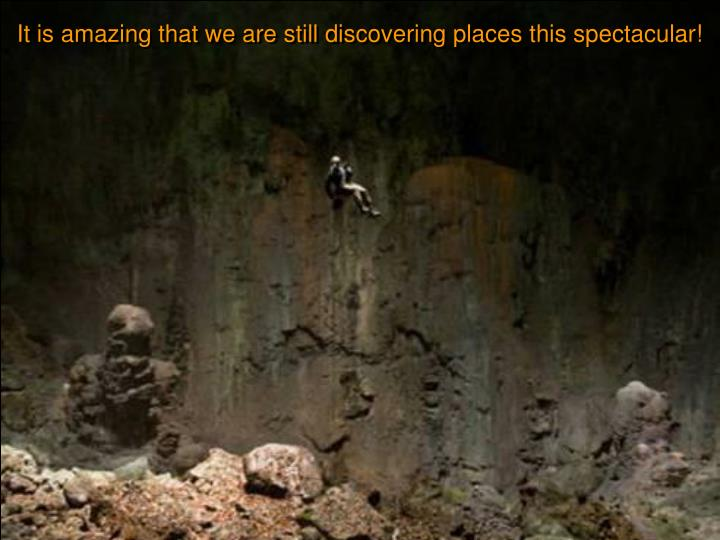 It is amazing that we are still discovering places this spectacular!