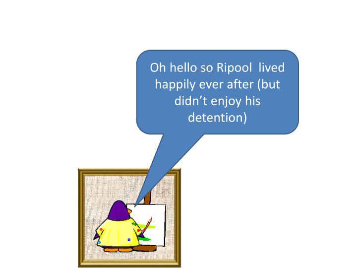 Oh hello so Ripool  lived happily ever after (but didn't enjoy his detention)