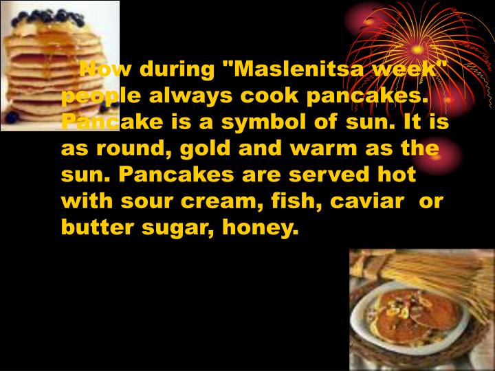 """Now during """"Maslenitsa week"""" people always cook pancakes. Pancake is a symbol of sun. It is as round, gold and warm as the sun. Pancakes are served hot with sour cream, fish, caviar  or butter sugar, honey."""