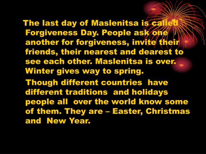The last day of Maslenitsa is called Forgiveness Day. People ask one another for forgiveness, invite their friends, their nearest and dearest to see each other. Maslenitsa is over. Winter gives way to spring.