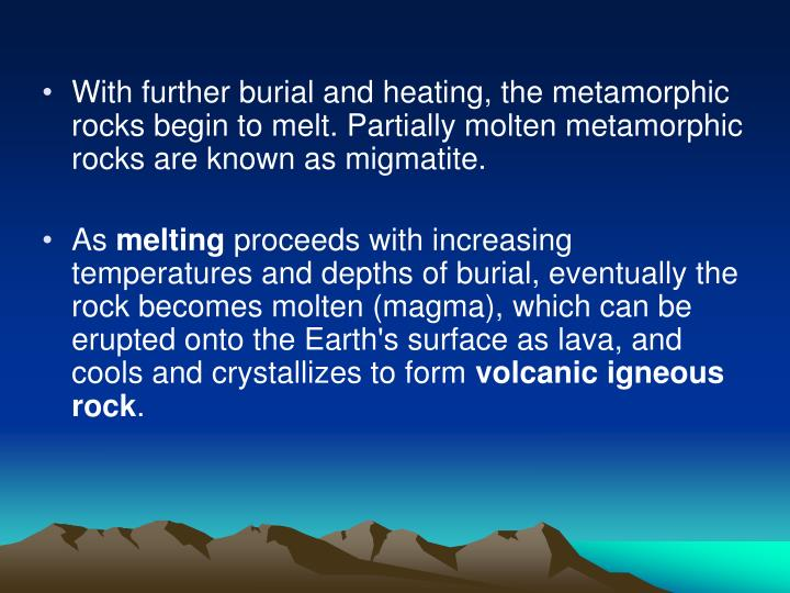 With further burial and heating, the metamorphic rocks begin to melt. Partially molten metamorphic rocks are known as migmatite.
