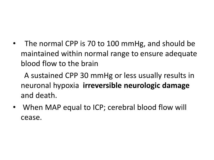 The normal CPP is 70 to 100 mmHg, and should be maintained within normal range to