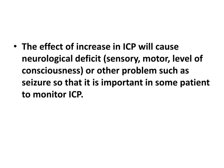 The effect of increase in ICP will cause neurological deficit (sensory, motor, level of consciousness) or other problem such as seizure so that it is important in some patient to monitor ICP.