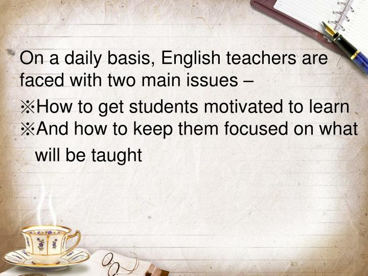On a daily basis, English teachers are faced with two main issues –