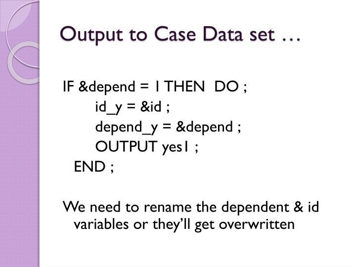 Output to Case Data set …