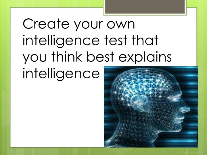 Create your own intelligence test that you think best explains intelligence
