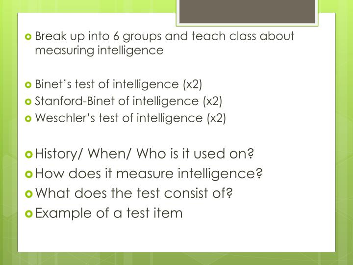 Break up into 6 groups and teach class about measuring intelligence