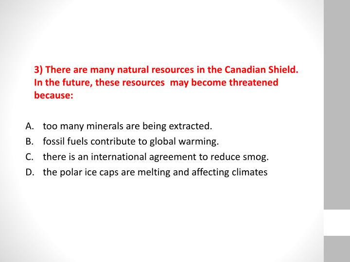 3) There are many natural resources in the Canadian Shield. In the future, these resources  may become threatened because: