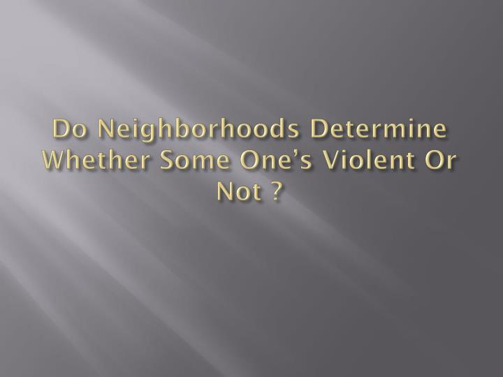 Do Neighborhoods Determine Whether Some One's Violent Or Not ?