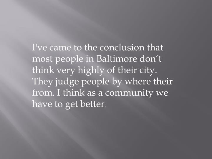 I've came to the conclusion that most people in Baltimore don't think very highly of their city. They judge people by where their from. I think as a community we have to get better