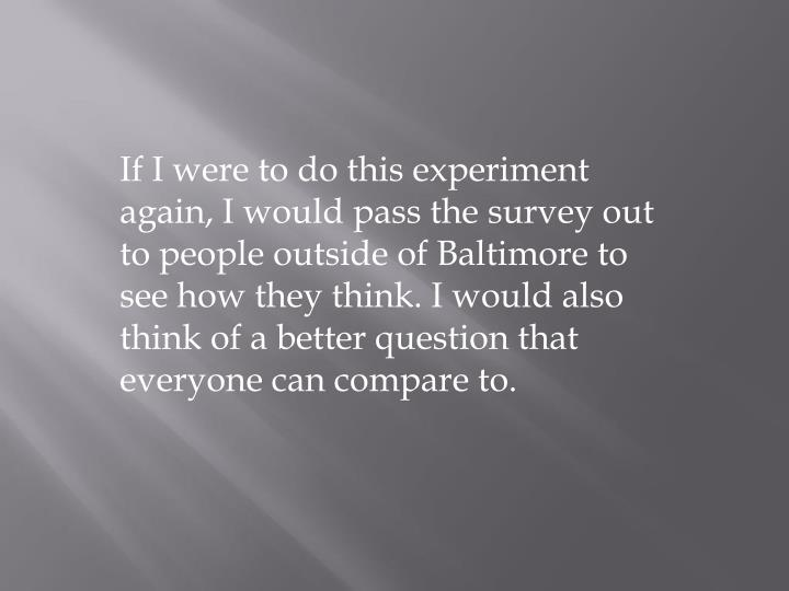 If I were to do this experiment again, I would pass the survey out to people outside of Baltimore to see how they think. I would also think of a better question that everyone can compare to.