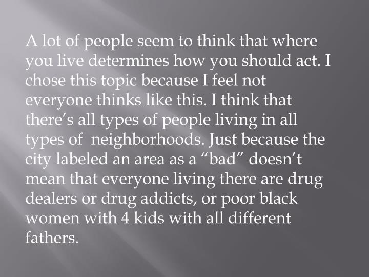 A lot of people seem to think that where you live determines how you should act. I chose this topic because I feel not everyone thinks like this. I think that there's all types of people living in all types of  neighborhoods