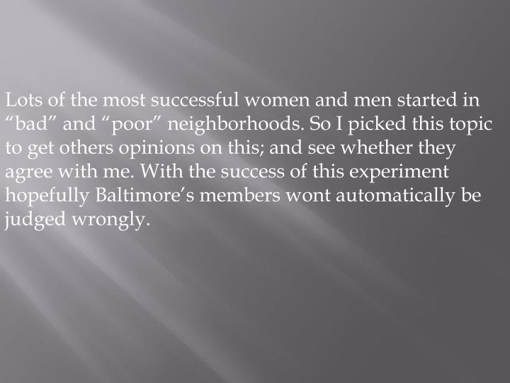 """Lots of the most successful women and men started in """"bad"""" and """"poor"""" neighborhoods. So I picked this topic to get others opinions on this; and see whether they agree with me. With the success of this experiment hopefully Baltimore's members wont automatically be judged wrongly."""
