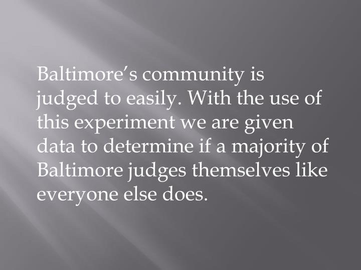 Baltimore's community is judged to easily. With the use of this experiment we are given data to determine if a majority of