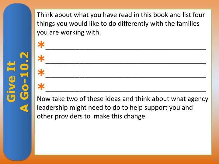 Think about what you have read in this book and list four things you would like to do differently with the families you are working with.