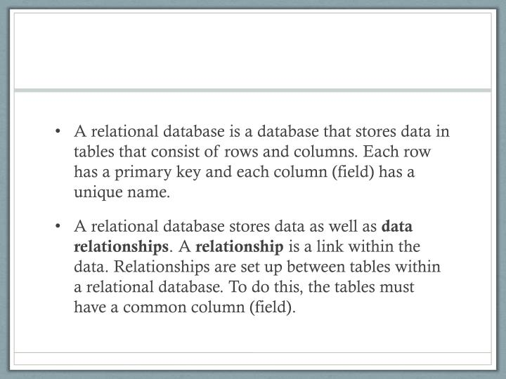 A relational database is a database that stores data in tables that consist of rows and columns. Each row has a primary key and each column (field) has a unique name.