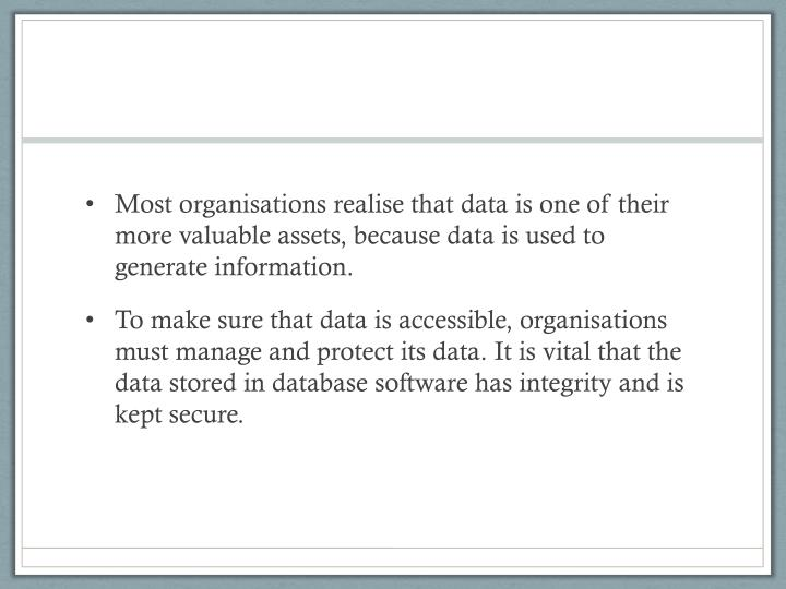 Most organisations realise that data is one of their more valuable assets, because data is used to generate information.