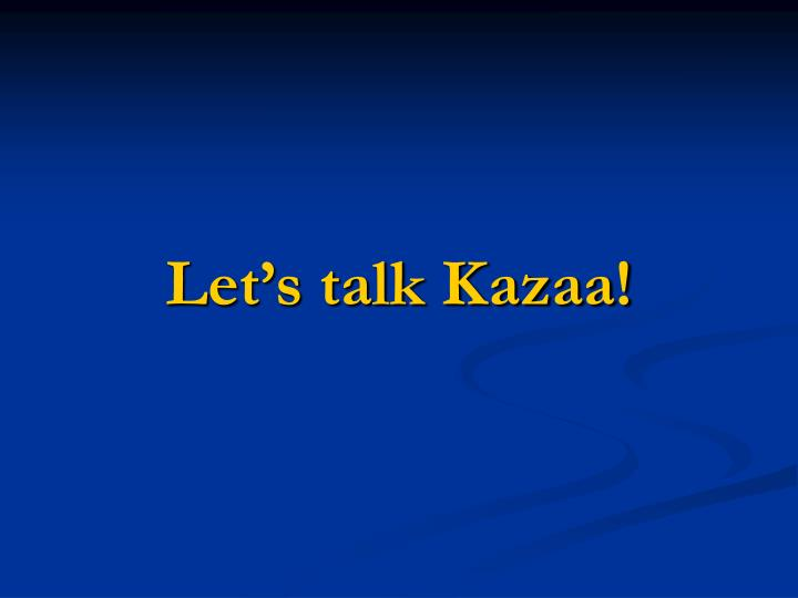 Let's talk Kazaa!