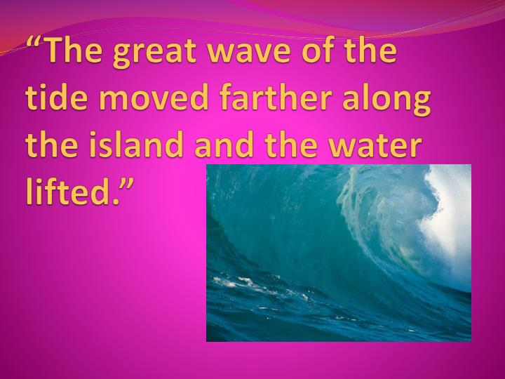 """""""The great wave of the tide moved farther along the island and the water lifted."""""""