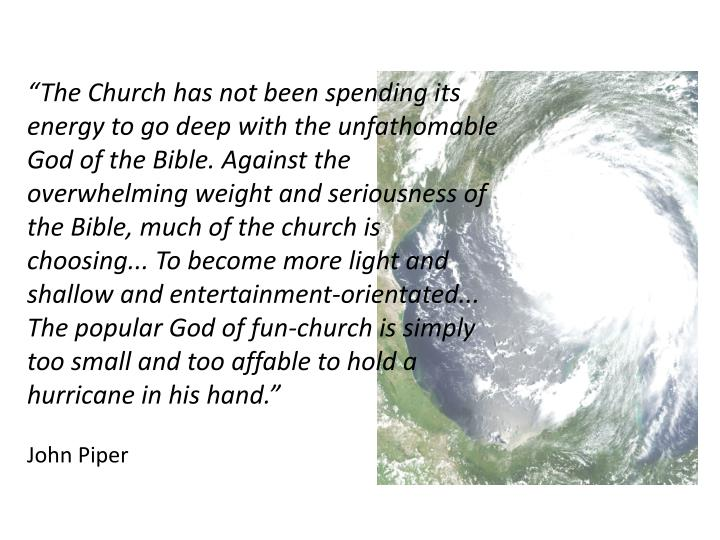 """The Church has not been spending its energy to go deep with the unfathomable God of the Bible. Against the overwhelming weight and seriousness of the Bible, much of the church is choosing... To become more light and shallow and entertainment-orientated... The popular God of fun-church is simply too small and too affable to hold a hurricane in his hand."""