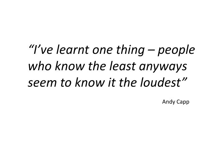 """I've learnt one thing – people who know the least anyways seem to know it the loudest"""