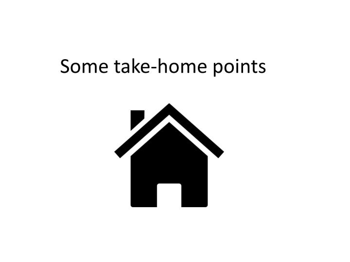 Some take-home points