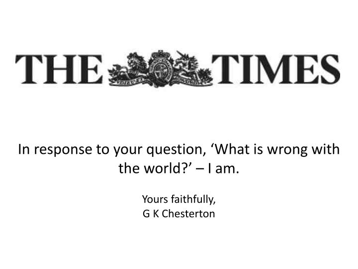 In response to your question, 'What is wrong with the world?' – I am.