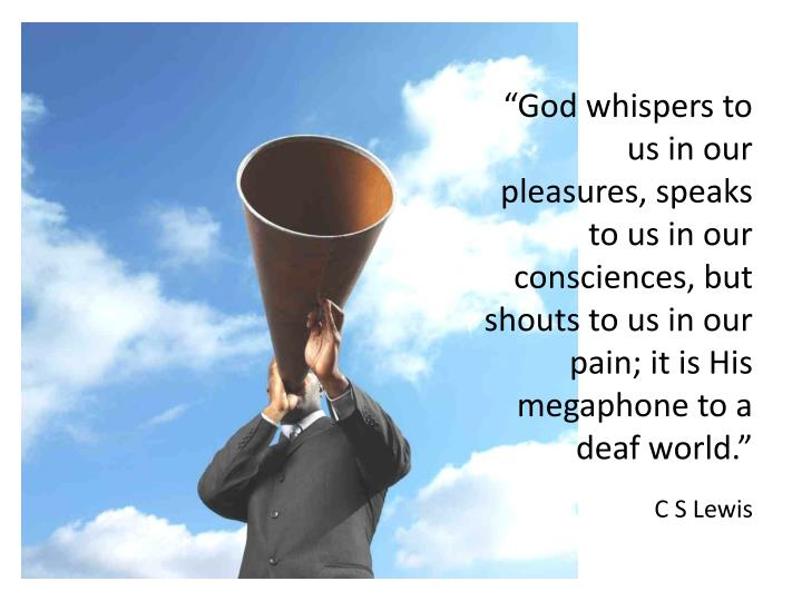 """God whispers to us in our pleasures, speaks to us in our consciences, but shouts to us in our pain; it is His megaphone to a"