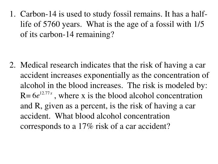 Carbon-14 is used to study fossil remains. It has a half-life of 5760 years.  What is the age of a f...
