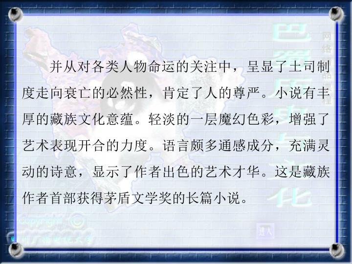 并从对各类人物命运的关注中,呈显了土司制度走向衰亡的必然性,肯定了人的尊严。小说有丰厚的藏族文化意蕴。轻淡的一层魔幻色彩,增强了艺术表现开合的力度。语言颇多通感成分,充满灵动的诗意,显示了作者出色的艺术才华。这是藏族作者首部获得茅盾文学奖的长篇小说。