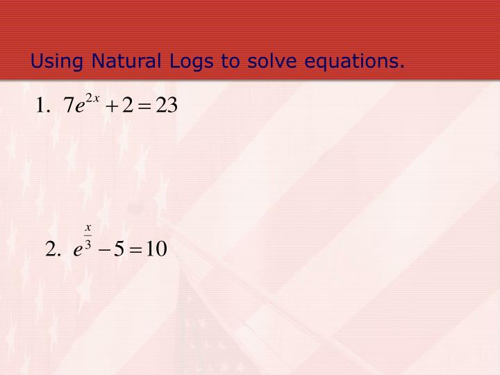 Using Natural Logs to solve equations.
