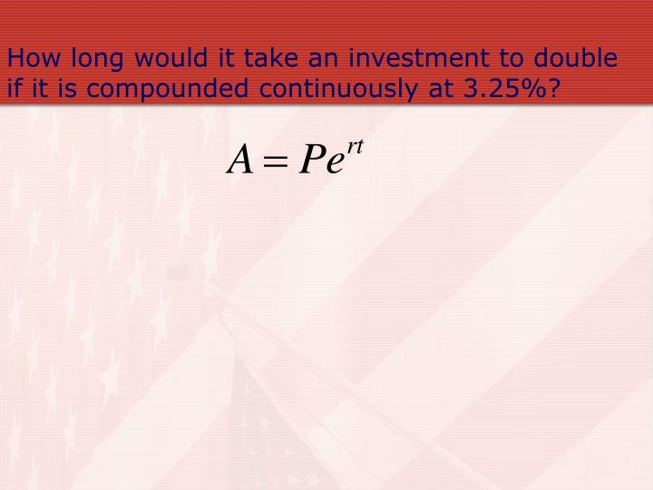 How long would it take an investment to double if it is compounded continuously at 3.25%?