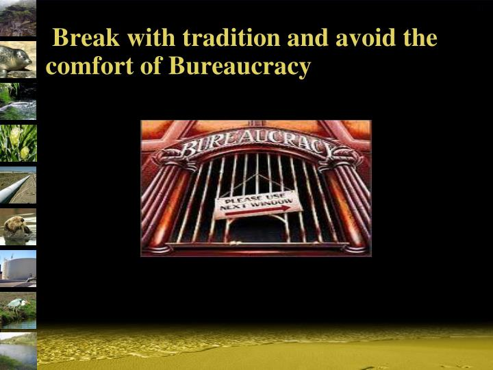 Break with tradition and avoid the comfort of Bureaucracy