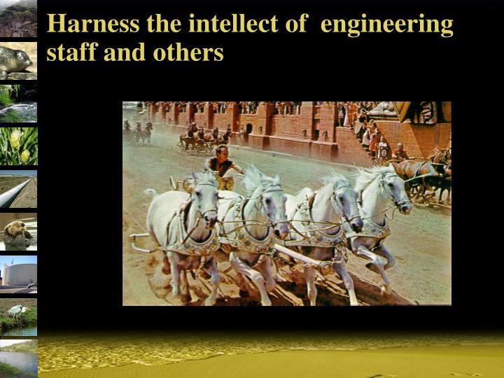Harness the intellect of  engineering staff and others