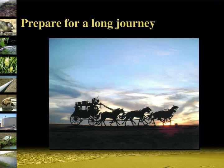 Prepare for a long journey