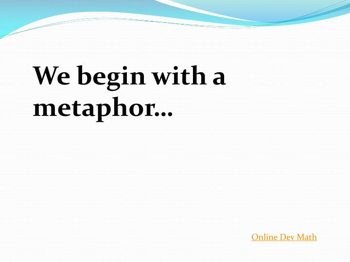 We begin with a metaphor…