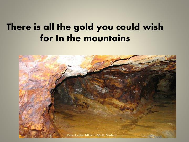 There is all the gold you could wish for In the mountains