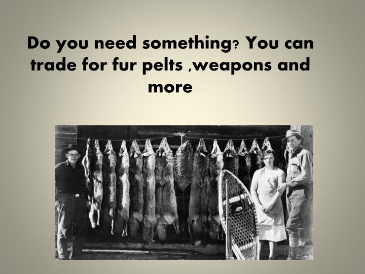 Do you need something? You can trade for fur pelts ,weapons and more