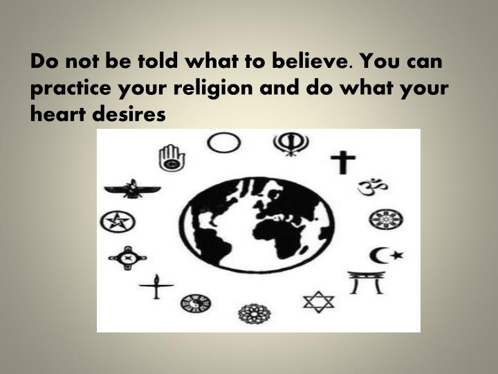 Do not be told what to believe. You can practice your religion and do what your heart desires
