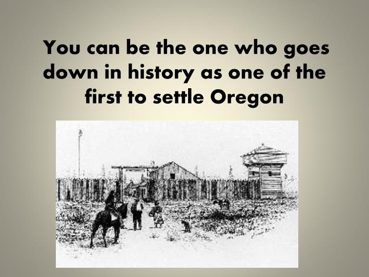 You can be the one who goes down in history as one of the first to settle
