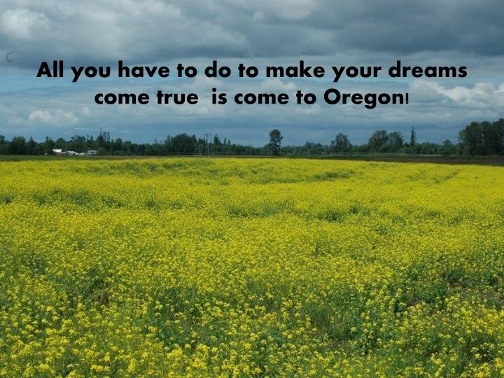 All you have to do to make your dreams come true  is come to Oregon!
