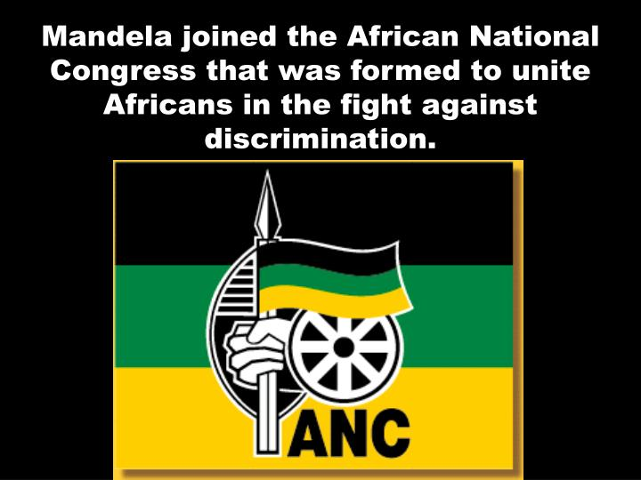 Mandela joined the African National Congress that was formed to unite Africans in the fight against discrimination.
