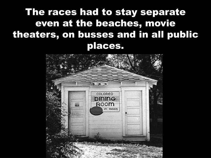 The races had to stay separate even at the beaches, movie theaters, on busses and in all public places.